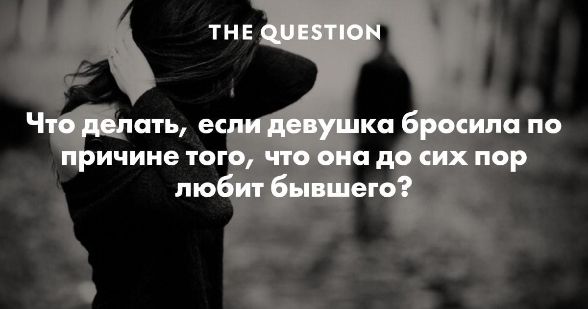 Что делать если бросила девушка, которую любишь? правильное решение проблемы